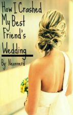 How I Crashed My Best Friend's Wedding. by Neonnerd