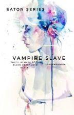 Vampire Slave (#Wattys2015) by LoveParanoia