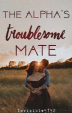 The Alpha's Troublesome Mate | Troublesome Mate series book 1 by Invisible5792