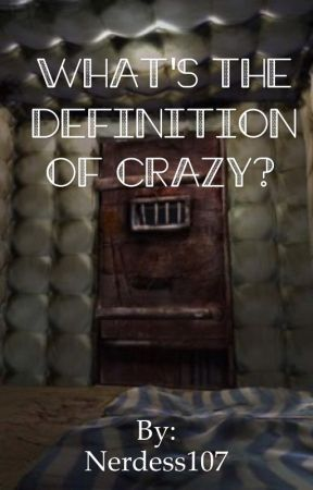What's The Definition Of Crazy? by Nerdess107