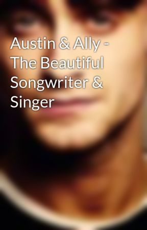 Austin & Ally - The Beautiful Songwriter & Singer by austinxally100