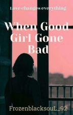 When Good girl Gone Bad by FrozenblacksouL_92