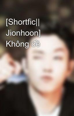 [Shortfic|| Jionhoon] Không đề