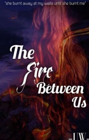 The Fire Between Us (COMING SOON) by -UnknownWriter-