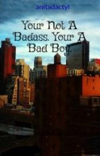 Your Not A Badass. Your A Bad Boy. by anitadactyl