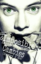 ¿Imposible?, Imposible es que Cambies [HarryStyles&Tú] by SofiGMC