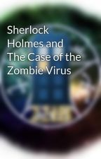 Sherlock Holmes and The Case of the Zombie Virus by MoripartyInTheTARDIS