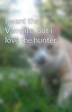 I want the Vampire, but i love the hunter by atwrwiththewrld