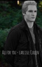 All for you - Carlisle Cullen by writingsbyisla