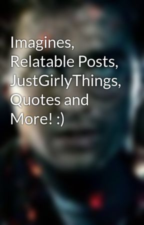 Imagines, Relatable Posts, JustGirlyThings, Quotes and More ...