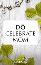 Do Celebrate Mom by fayeaden