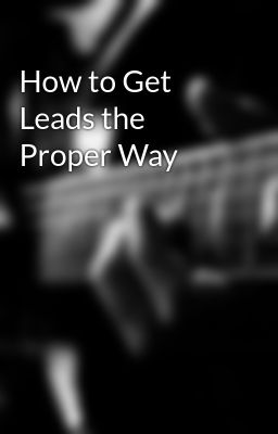 How to Get Leads the Proper Way