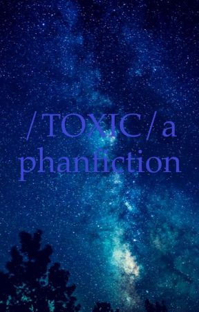 /TOXIC/a Phanfiction by Paige_isnotonfire