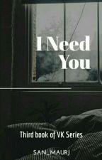 I Need You [3rd Book] • VK Series by san_maurj