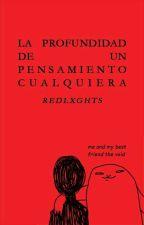 LA PROFUNDIDAD DE UN PENSAMIENTO CUALQUIERA [one-shot] by redlxghts
