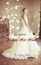 Operation: Kidnap Her Heart ♥ [Fin.] by Heyaudreeey