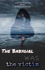 The Babygirl Was The Victim by AbandonedandAfraid
