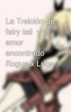 La Traición de fairy tail  y el amor encontrado Rogue x Lucy   by rinto561
