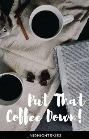 Put That Coffee Down! by _midnightskies