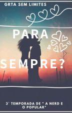 Para Sempre? ( 3° Temporada A Nerd e o Popular)  by GarootaDiferentee