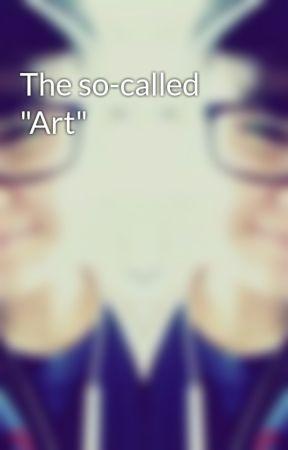 "The so-called ""Art"" by xXFoul_OwlXx"