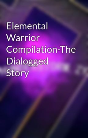 Elemental Warrior Compilation-The Dialogged Story by ThunderZyxElemental