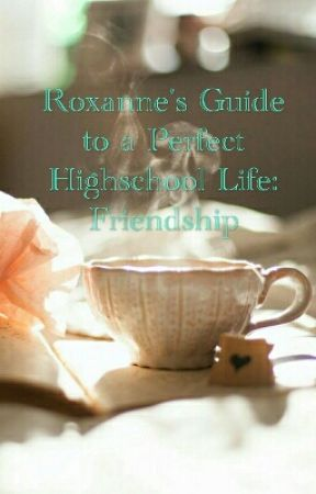 Roxanne's Guide to a Perfect Highschool Life: Friendship by fiorellatjahjonotan