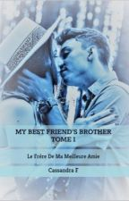 My Best Friend's Brother - Le Frère De Ma Meilleure Amie - Tome 1(en correction) by CassandraF974