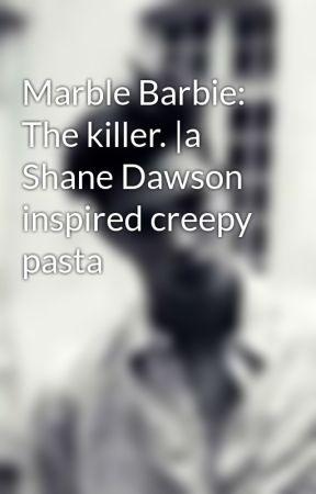 Marble Barbie: The killer. |a Shane Dawson inspired creepy pasta by pinkp22