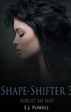 """Shape-Shifter: Part 3- Forget Me Not"" (Completed & Edited) by BloodyRoseThorns"
