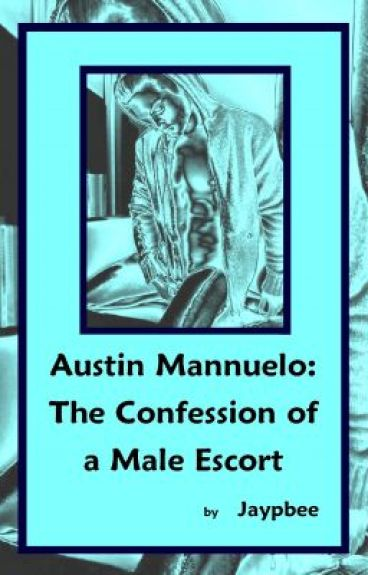 AUSTIN MANNUELO: THE CONFESSION OF A MALE ESCORT by JayPbee