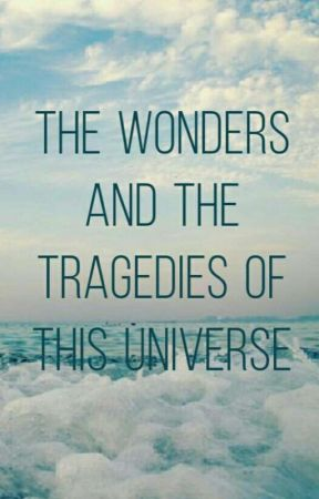 The Wonders and the Tragedies of this Universe by BrittanyWren