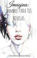 IMAGINA: Nombres para novelas. by UnaMinionsEscritora
