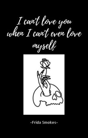 I can't love you when I can't even love myself by fridasmokes