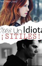 Eres un idiota ¡¡STILES!! (Stiles Stilinski y Tu) by Fan_Teen_wolf