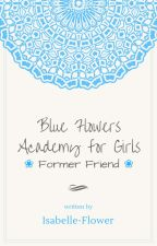 Blue Flowers Academy for Girls ▸ Former Friend by Isabelle-Flower