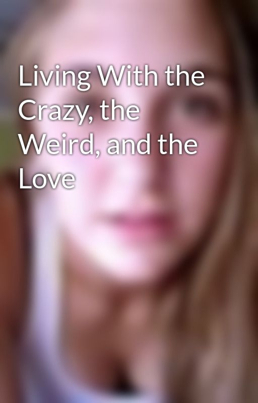 Living With the Crazy, the Weird, and the Love by DealingWithLyss