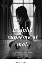 L'alpha suprême et moi (  En Pause ) by Lilea2004