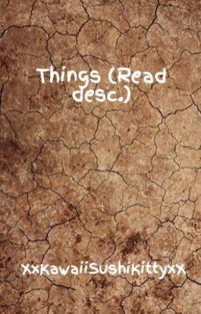Things (Read desc.) by XxKawaiiSushiKittyxX