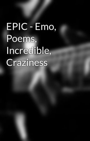 EPIC - Emo, Poems, Incredible, Craziness by EmoPoemWriter002