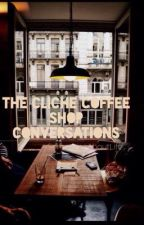 The Cliché Coffee Shop Conversations by SomethingAboutLife