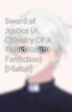 Sword of Justice (A Chivalry Of A Failed Knight Fanfiction) [Hiatus] by Kize_Seikato