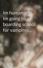 Im human and Im going to a boarding school for vampires... by XKrazyVampireBitchX