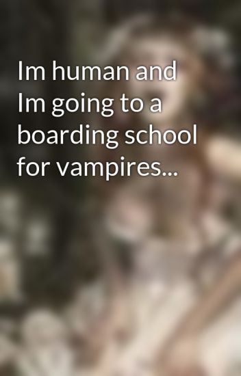 Im human and Im going to a boarding school for vampires...