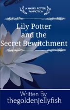 Lily Potter And The Secret Bewitchment by thegoldenjellyfish
