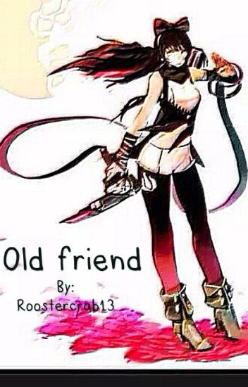 Old Friend (RWBY x Male Reader) (ON HOLD) - Roostercrab13 - Wattpad