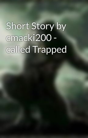 Short Story by cmacki200 - called Trapped by Cmacki200