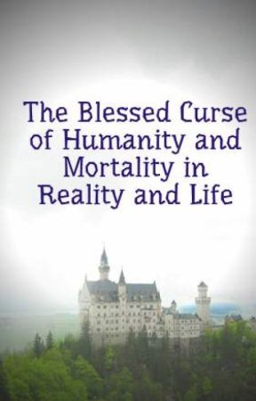 The Blessed Curse of Humanity and Mortality in Reality and Life by vampire1415