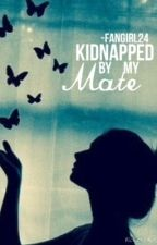 Kidnapped by my mate....? by -FanGirl24