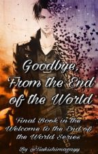 Goodbye, From the End of the World (Fourth Book) by TsukishimaGayy